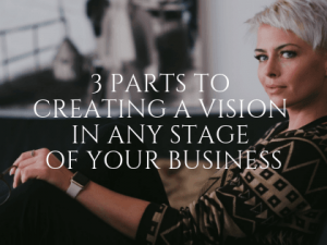3 Parts to Creating a Vision in Any Stage of Your Business