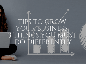 Tips to Grow Your Business: 3 Things You Must Do Differently