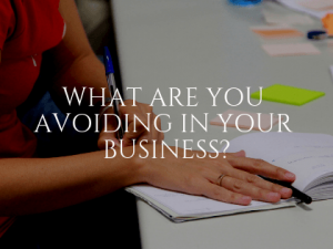 What Are You Avoiding in Your Business?