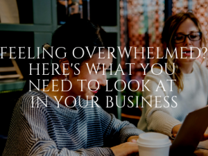 Feeling Overwhelmed? Here's What You Need to Look at in Your Business
