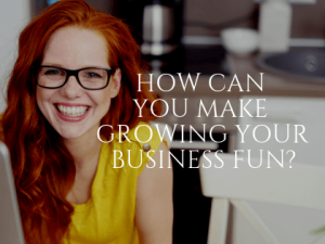 How Can You Make Growing Your Business Fun?