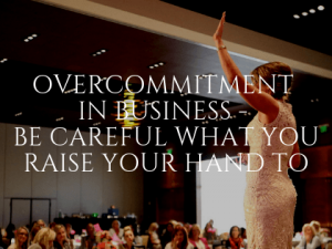 Overcommitment in Business - Be Careful What You Raise Your Hand To