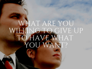 What Are You Willing to Give Up to Have What You Want?