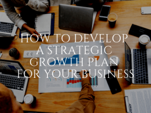 How to Develop a Strategic Growth Plan for Your Business