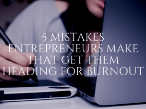 5 Mistakes Entrepreneurs Make that Get Them Heading for Burnout