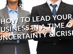 How to Lead Your Business in a Time of Uncertainty and Crisis